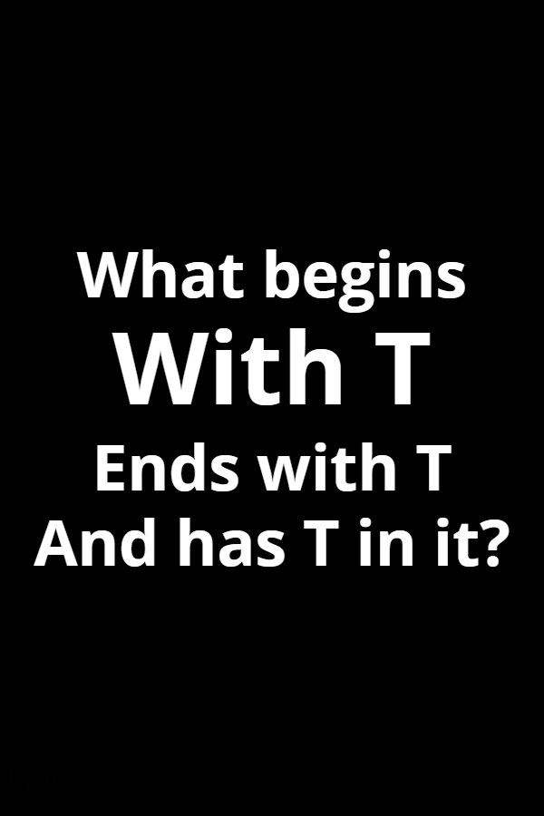What begins with T ends with T and has T in it