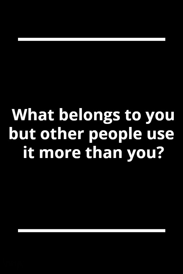 What belongs to you but other people use it more than you