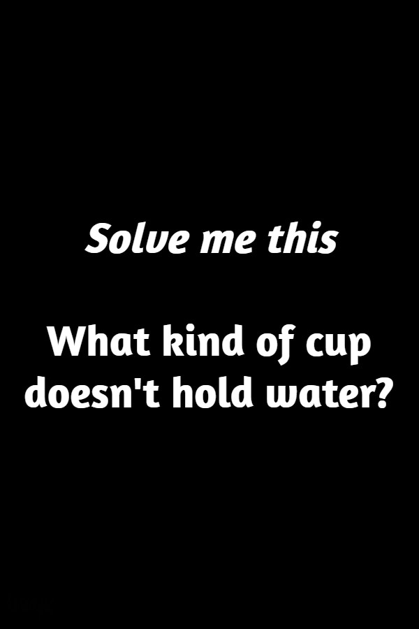 What kind of cup doesn't hold water?