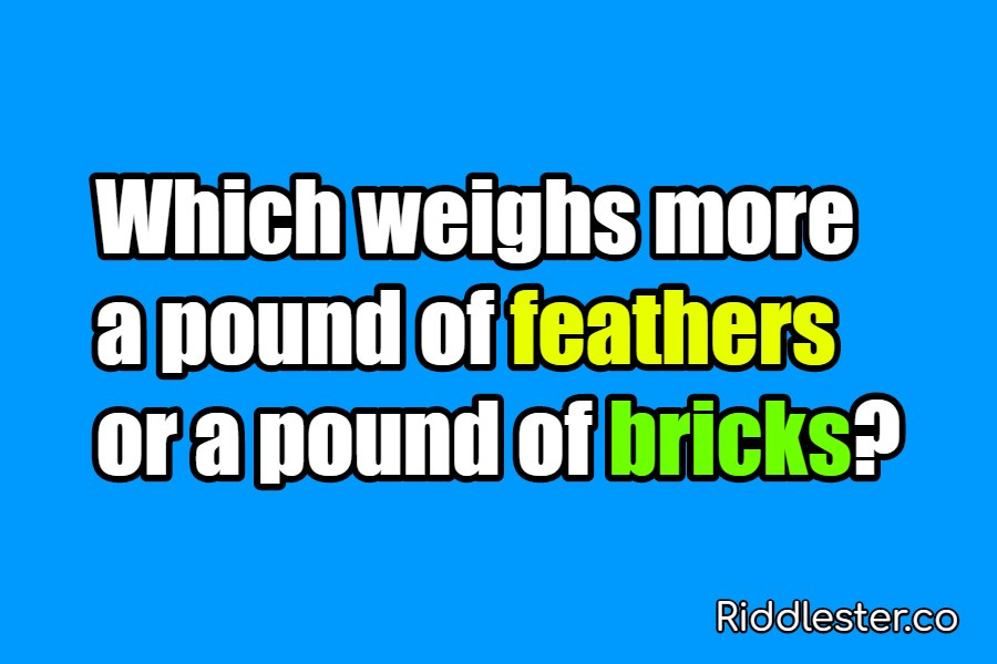Which weighs more a pound of feathers or a pound of bricks Riddle
