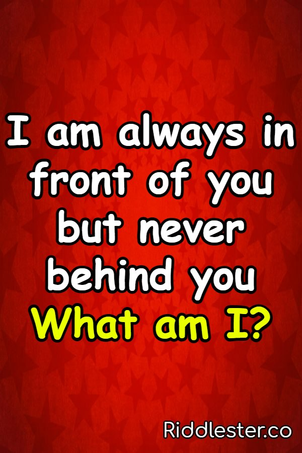 I am always in front of you but never behind you what am i