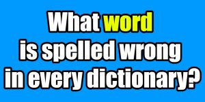 What word is spelled wrong in every dictionary Riddle
