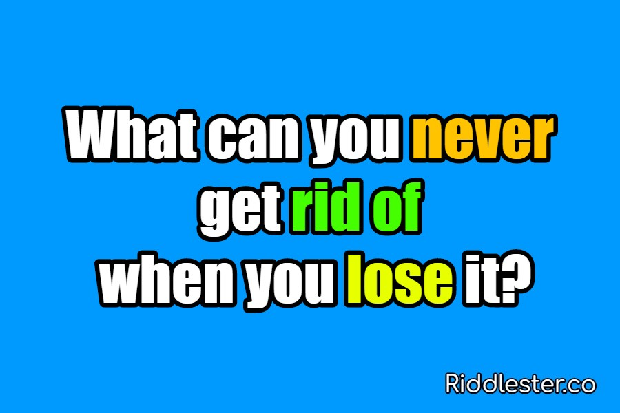 What can you never get rid of when you lose it