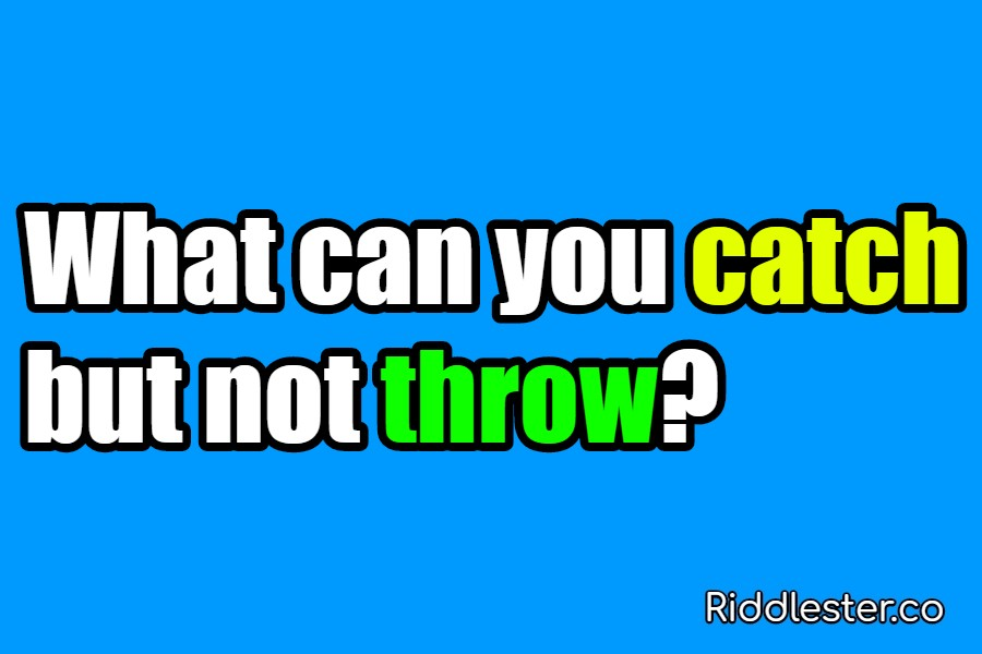 What can you catch but not throw Riddle