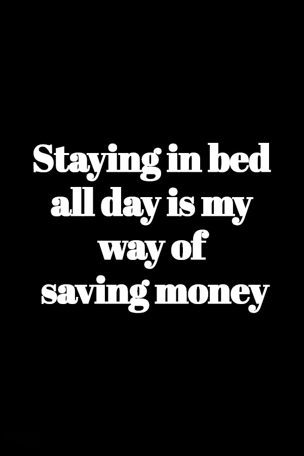 Staying in bed all day is my way of saving money