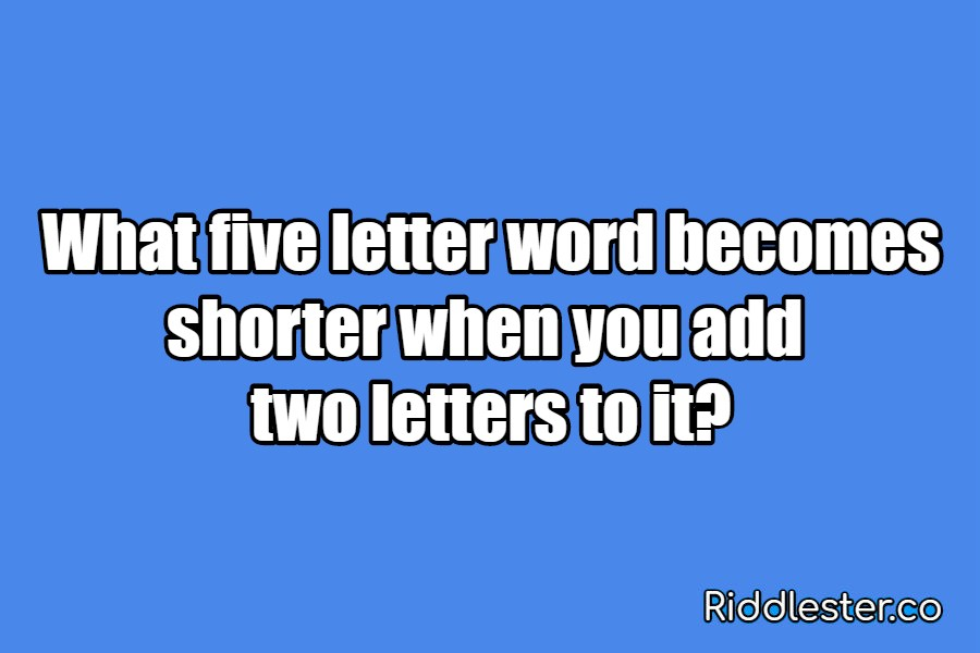 What five letter word becomes shorter when you