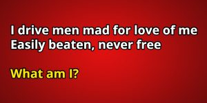 I drive men mad for love of me easily beaten, never free