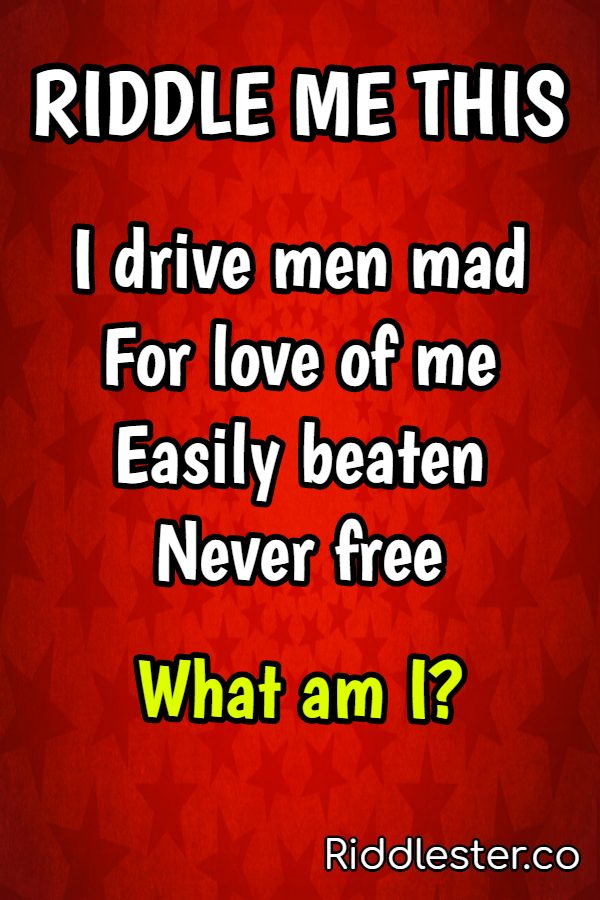 I drive men mad for love of me easily beaten, never free riddle