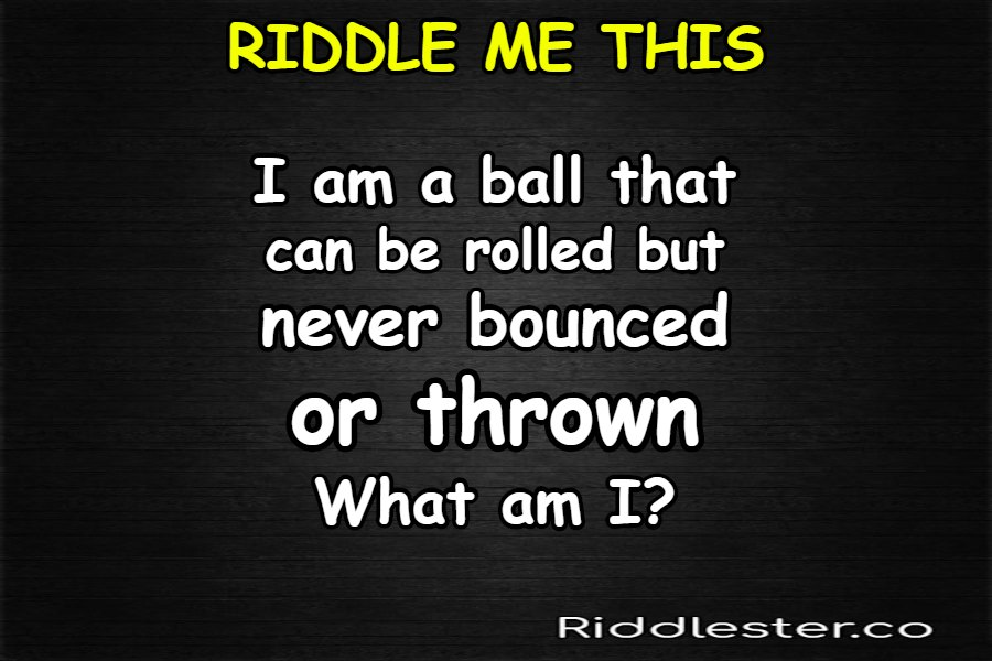 I am a ball that can be rolled but never bounced