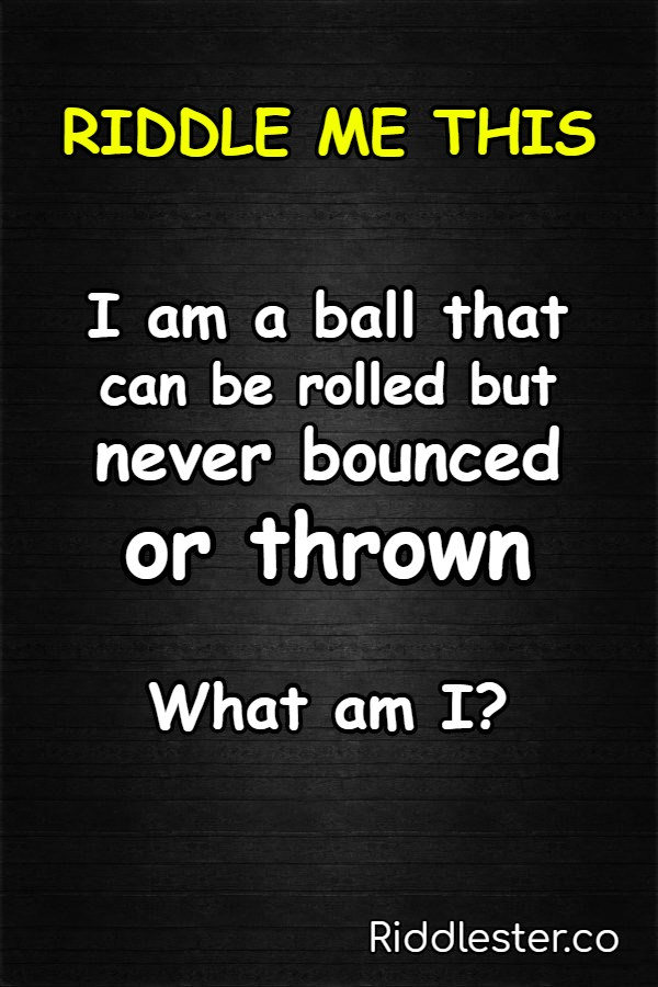 I am a ball that can be rolled but never bounced or thrown