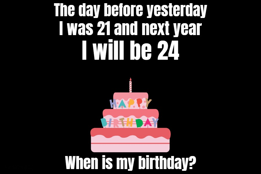 The day before yesterday I was 21 and next year I will be 24